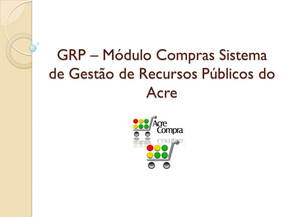 GRP – Módulo Compras Sistema de Gestão de Recursos Públicos do Acre