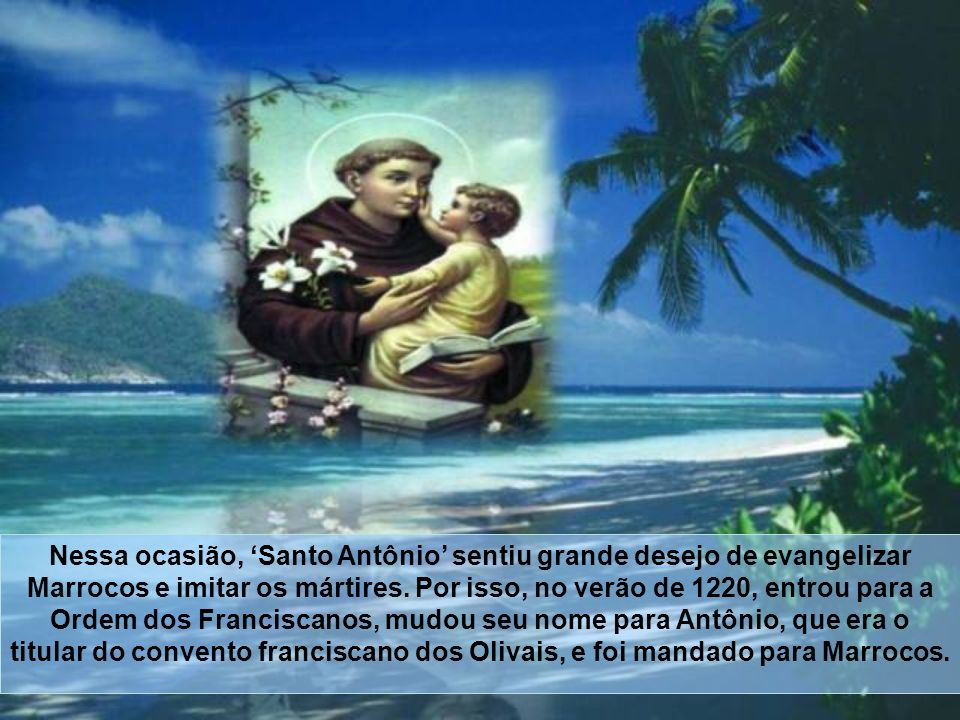 Nessa ocasião, 'Santo Antônio' sentiu grande desejo de evangelizar Marrocos e imitar os mártires.