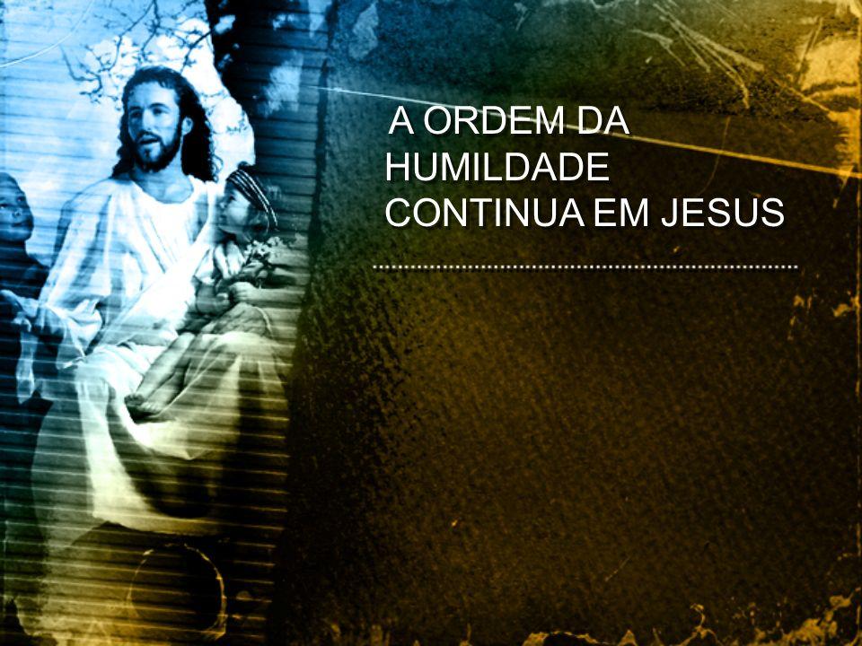 A ORDEM DA HUMILDADE CONTINUA EM JESUS