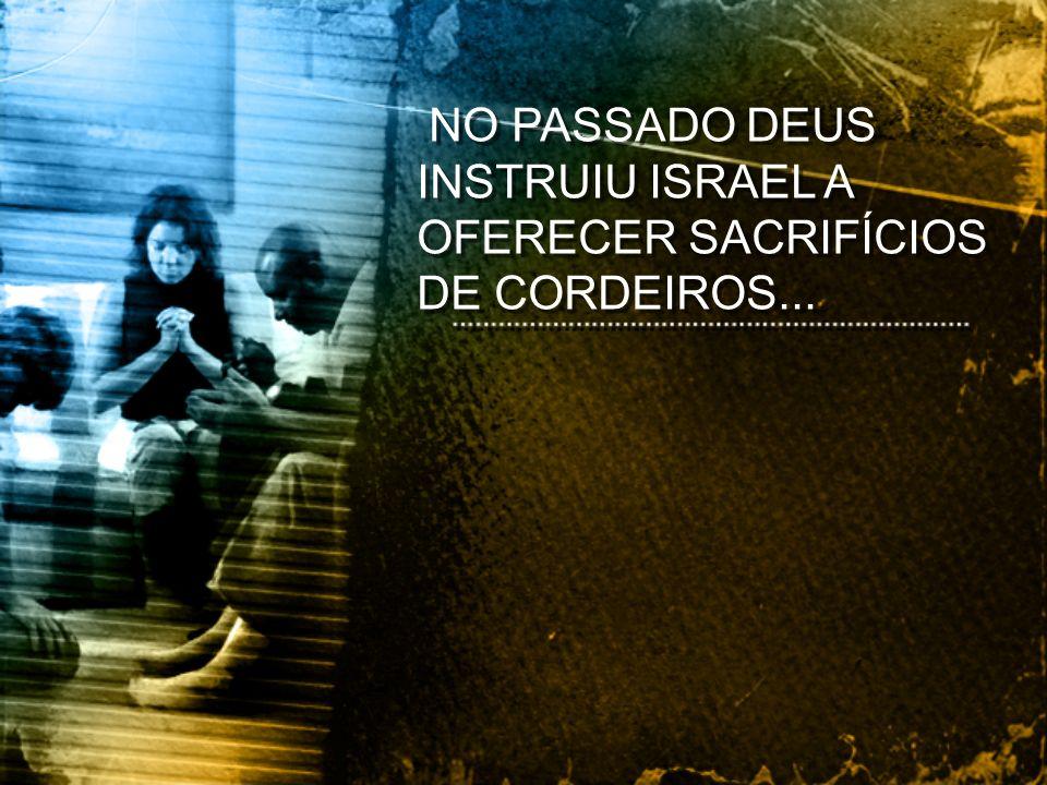 NO PASSADO DEUS INSTRUIU ISRAEL A OFERECER SACRIFÍCIOS DE CORDEIROS...