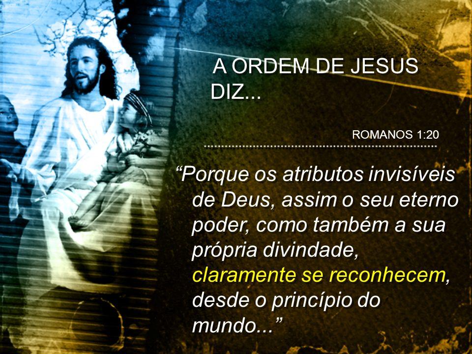 A ORDEM DE JESUS DIZ... ROMANOS 1:20.