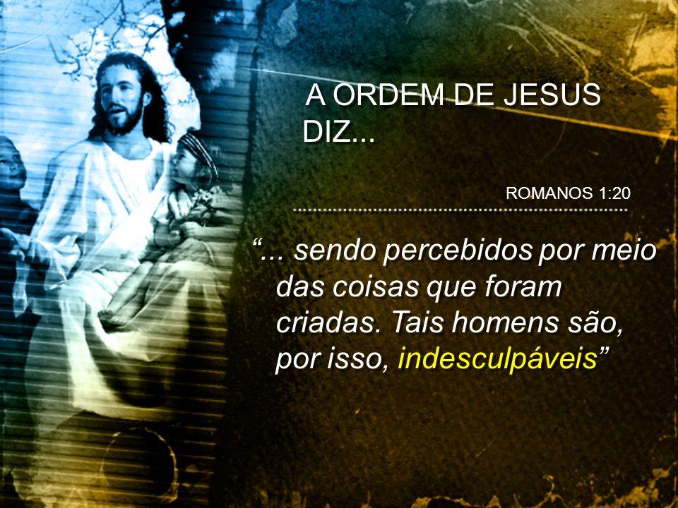 A ORDEM DE JESUS DIZ... ROMANOS 1:20. ...