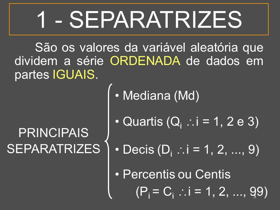 1 - SEPARATRIZES São os valores da variável aleatória que dividem a série ORDENADA de dados em partes IGUAIS.