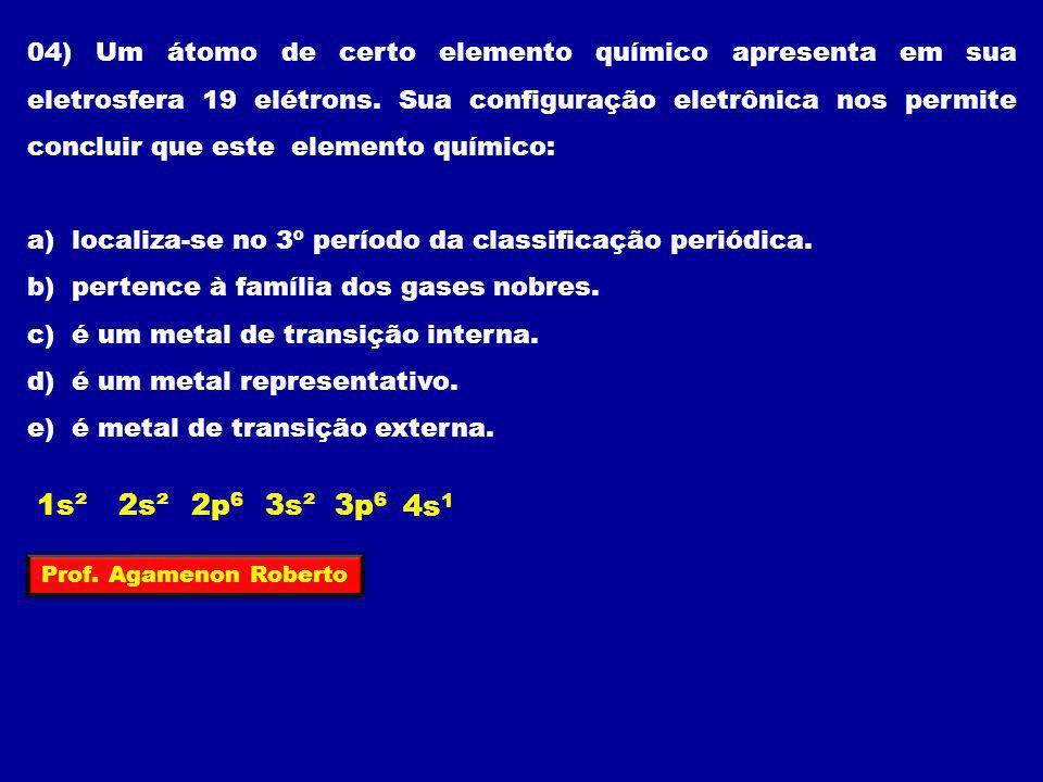 04) Um átomo de certo elemento químico apresenta em sua eletrosfera 19 elétrons. Sua configuração eletrônica nos permite concluir que este elemento químico: