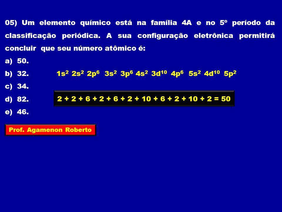 05) Um elemento químico está na família 4A e no 5º período da classificação periódica. A sua configuração eletrônica permitirá concluir que seu número atômico é:
