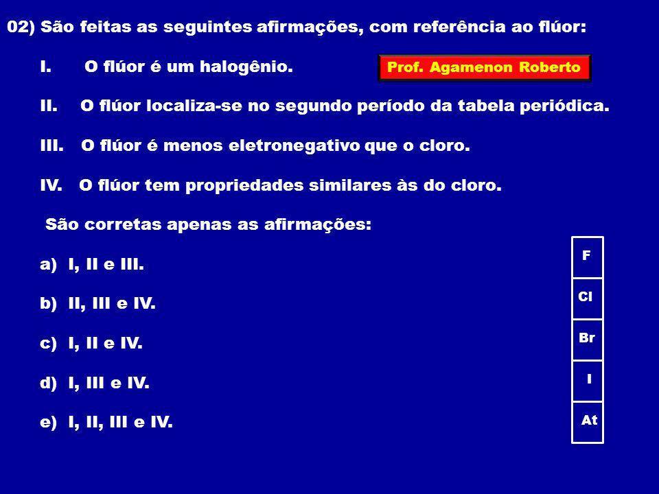 02) São feitas as seguintes afirmações, com referência ao flúor: