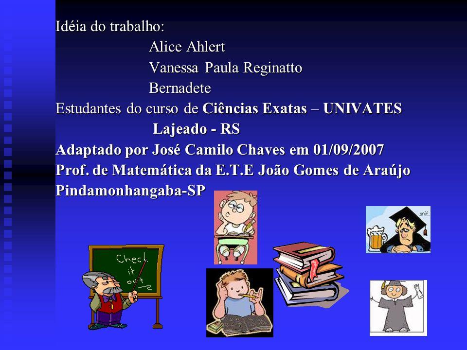 Idéia do trabalho: Alice Ahlert. Vanessa Paula Reginatto. Bernadete. Estudantes do curso de Ciências Exatas – UNIVATES.