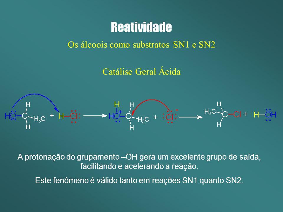 Reatividade Os álcoois como substratos SN1 e SN2 Catálise Geral Ácida