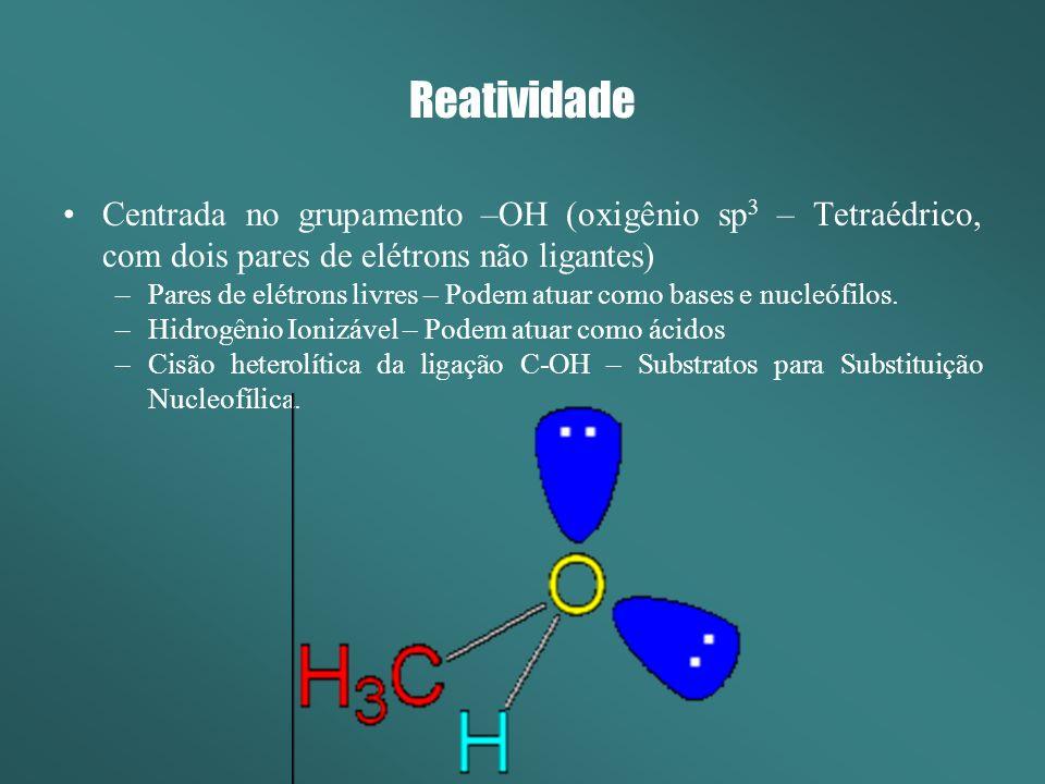 Reatividade Centrada no grupamento –OH (oxigênio sp3 – Tetraédrico, com dois pares de elétrons não ligantes)