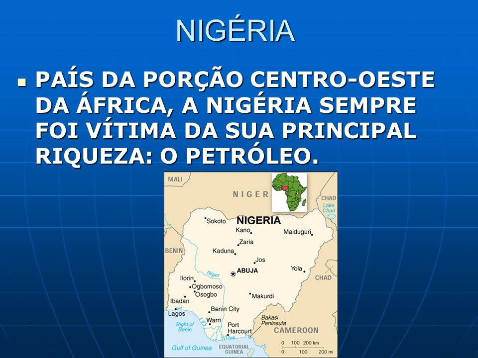 NIGÉRIA PAÍS DA PORÇÃO CENTRO-OESTE DA ÁFRICA, A NIGÉRIA SEMPRE FOI VÍTIMA DA SUA PRINCIPAL RIQUEZA: O PETRÓLEO.