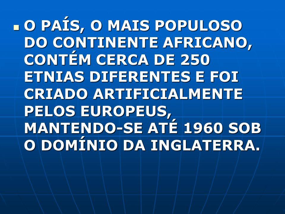 O PAÍS, O MAIS POPULOSO DO CONTINENTE AFRICANO, CONTÉM CERCA DE 250 ETNIAS DIFERENTES E FOI CRIADO ARTIFICIALMENTE PELOS EUROPEUS, MANTENDO-SE ATÉ 1960 SOB O DOMÍNIO DA INGLATERRA.