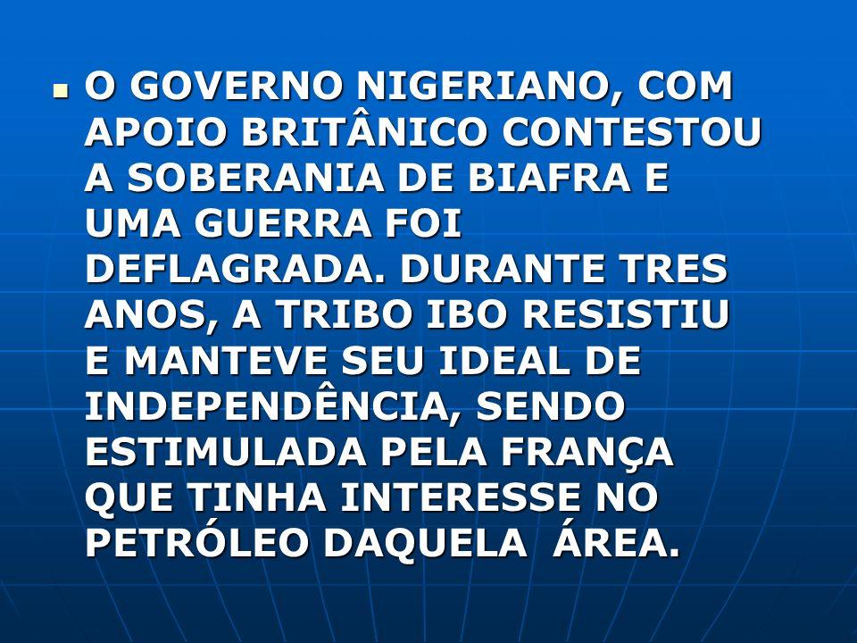 O GOVERNO NIGERIANO, COM APOIO BRITÂNICO CONTESTOU A SOBERANIA DE BIAFRA E UMA GUERRA FOI DEFLAGRADA.