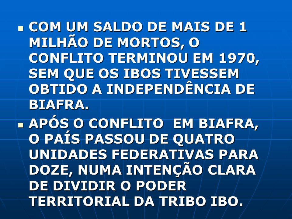 COM UM SALDO DE MAIS DE 1 MILHÃO DE MORTOS, O CONFLITO TERMINOU EM 1970, SEM QUE OS IBOS TIVESSEM OBTIDO A INDEPENDÊNCIA DE BIAFRA.
