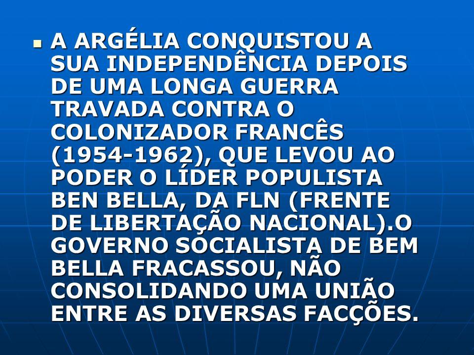 A ARGÉLIA CONQUISTOU A SUA INDEPENDÊNCIA DEPOIS DE UMA LONGA GUERRA TRAVADA CONTRA O COLONIZADOR FRANCÊS (1954-1962), QUE LEVOU AO PODER O LÍDER POPULISTA BEN BELLA, DA FLN (FRENTE DE LIBERTAÇÃO NACIONAL).O GOVERNO SOCIALISTA DE BEM BELLA FRACASSOU, NÃO CONSOLIDANDO UMA UNIÃO ENTRE AS DIVERSAS FACÇÕES.