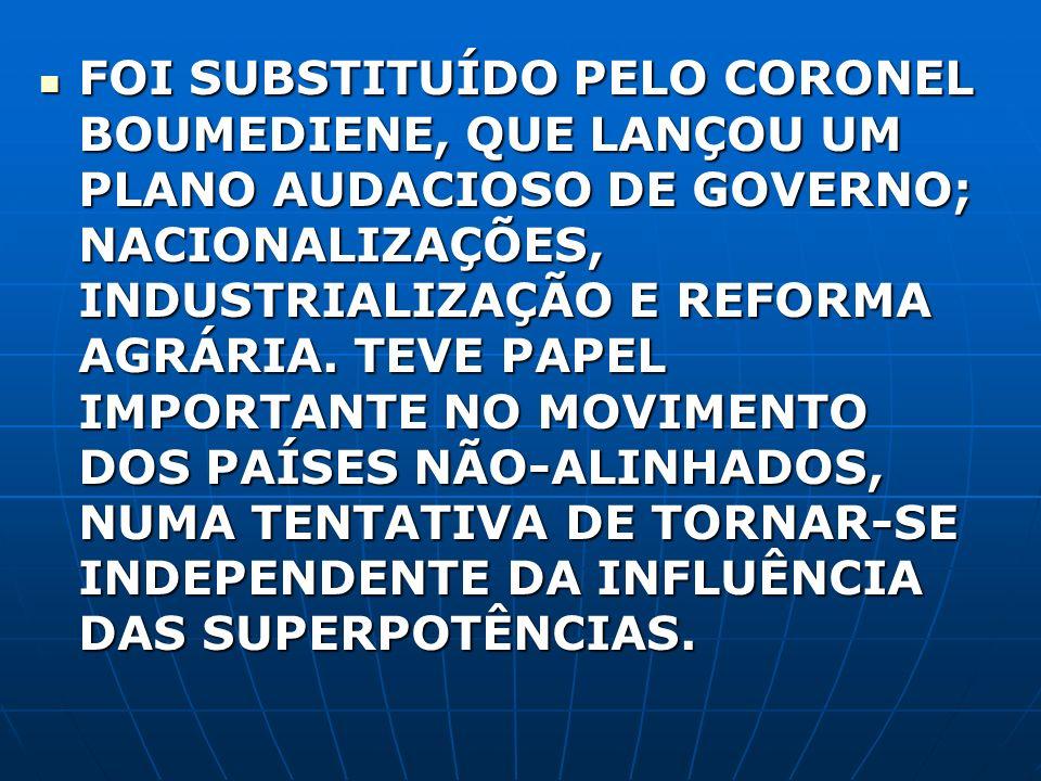 FOI SUBSTITUÍDO PELO CORONEL BOUMEDIENE, QUE LANÇOU UM PLANO AUDACIOSO DE GOVERNO; NACIONALIZAÇÕES, INDUSTRIALIZAÇÃO E REFORMA AGRÁRIA.
