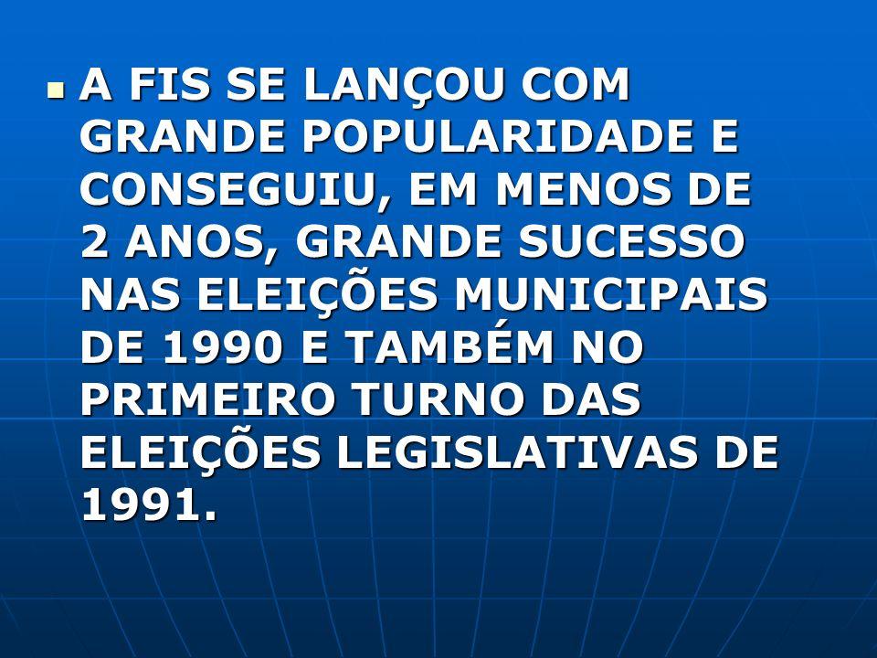 A FIS SE LANÇOU COM GRANDE POPULARIDADE E CONSEGUIU, EM MENOS DE 2 ANOS, GRANDE SUCESSO NAS ELEIÇÕES MUNICIPAIS DE 1990 E TAMBÉM NO PRIMEIRO TURNO DAS ELEIÇÕES LEGISLATIVAS DE 1991.