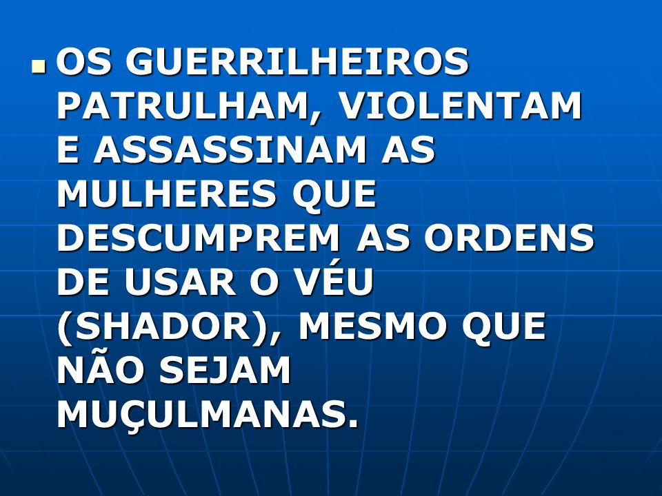 OS GUERRILHEIROS PATRULHAM, VIOLENTAM E ASSASSINAM AS MULHERES QUE DESCUMPREM AS ORDENS DE USAR O VÉU (SHADOR), MESMO QUE NÃO SEJAM MUÇULMANAS.