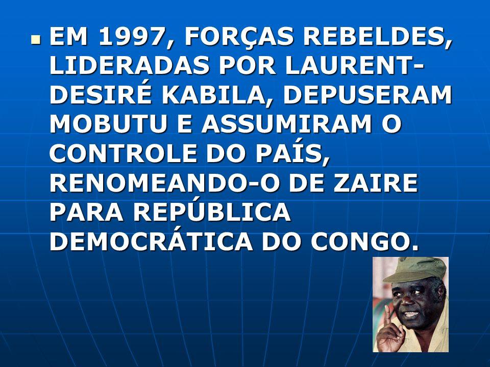 EM 1997, FORÇAS REBELDES, LIDERADAS POR LAURENT-DESIRÉ KABILA, DEPUSERAM MOBUTU E ASSUMIRAM O CONTROLE DO PAÍS, RENOMEANDO-O DE ZAIRE PARA REPÚBLICA DEMOCRÁTICA DO CONGO.