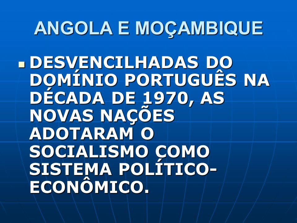 ANGOLA E MOÇAMBIQUE DESVENCILHADAS DO DOMÍNIO PORTUGUÊS NA DÉCADA DE 1970, AS NOVAS NAÇÕES ADOTARAM O SOCIALISMO COMO SISTEMA POLÍTICO-ECONÔMICO.