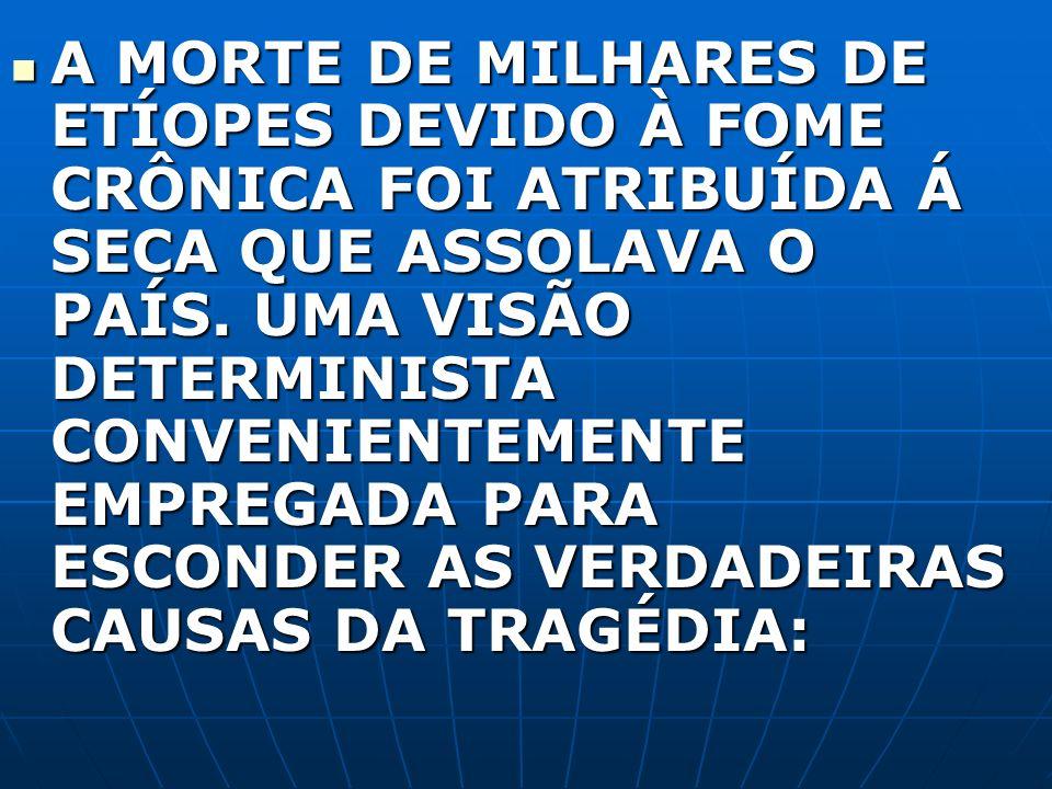 A MORTE DE MILHARES DE ETÍOPES DEVIDO À FOME CRÔNICA FOI ATRIBUÍDA Á SECA QUE ASSOLAVA O PAÍS.