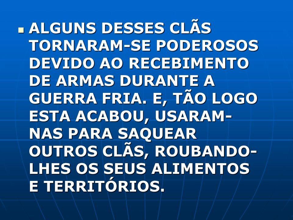 ALGUNS DESSES CLÃS TORNARAM-SE PODEROSOS DEVIDO AO RECEBIMENTO DE ARMAS DURANTE A GUERRA FRIA.