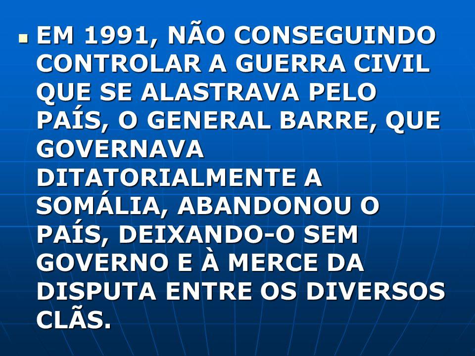 EM 1991, NÃO CONSEGUINDO CONTROLAR A GUERRA CIVIL QUE SE ALASTRAVA PELO PAÍS, O GENERAL BARRE, QUE GOVERNAVA DITATORIALMENTE A SOMÁLIA, ABANDONOU O PAÍS, DEIXANDO-O SEM GOVERNO E À MERCE DA DISPUTA ENTRE OS DIVERSOS CLÃS.