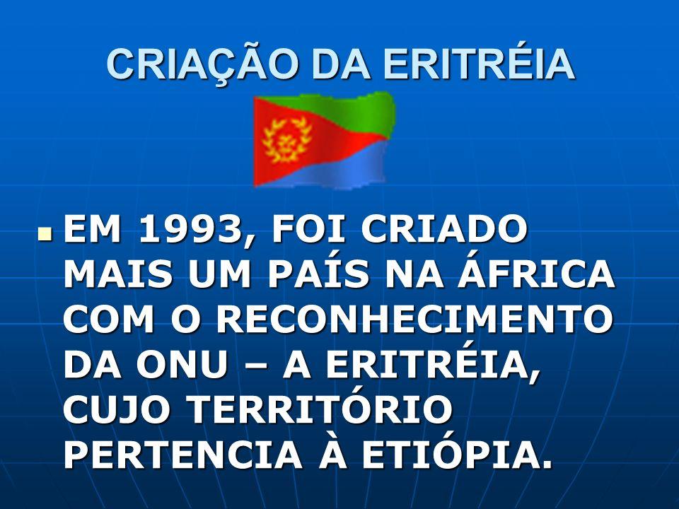 CRIAÇÃO DA ERITRÉIA EM 1993, FOI CRIADO MAIS UM PAÍS NA ÁFRICA COM O RECONHECIMENTO DA ONU – A ERITRÉIA, CUJO TERRITÓRIO PERTENCIA À ETIÓPIA.