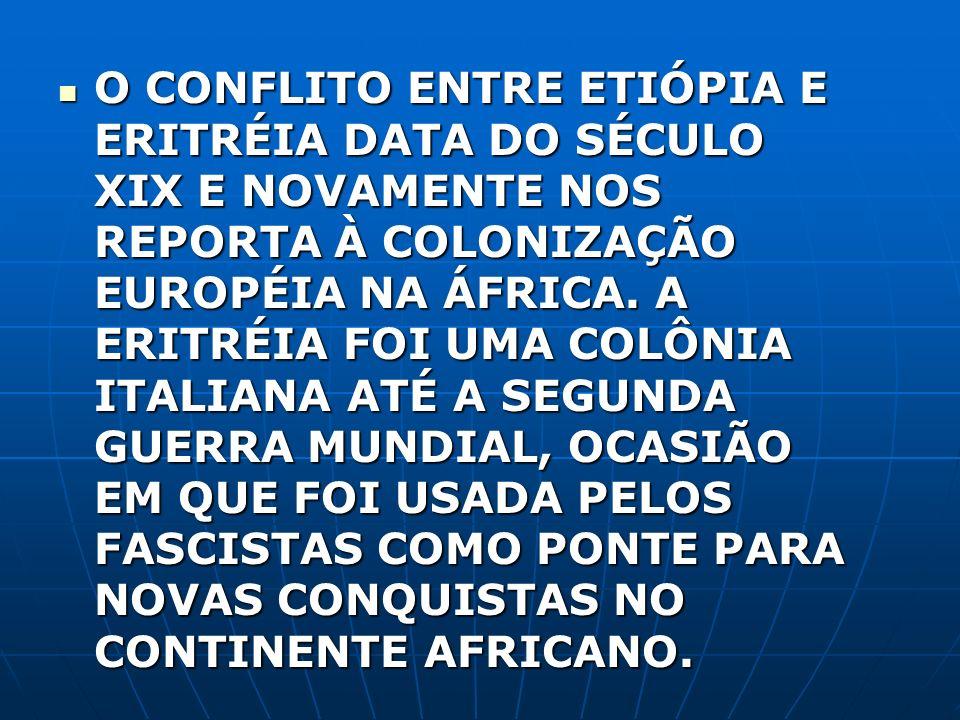 O CONFLITO ENTRE ETIÓPIA E ERITRÉIA DATA DO SÉCULO XIX E NOVAMENTE NOS REPORTA À COLONIZAÇÃO EUROPÉIA NA ÁFRICA.