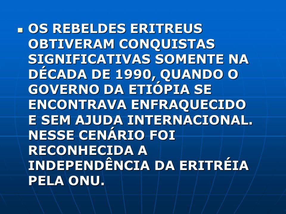 OS REBELDES ERITREUS OBTIVERAM CONQUISTAS SIGNIFICATIVAS SOMENTE NA DÉCADA DE 1990, QUANDO O GOVERNO DA ETIÓPIA SE ENCONTRAVA ENFRAQUECIDO E SEM AJUDA INTERNACIONAL.