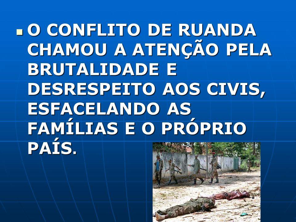 O CONFLITO DE RUANDA CHAMOU A ATENÇÃO PELA BRUTALIDADE E DESRESPEITO AOS CIVIS, ESFACELANDO AS FAMÍLIAS E O PRÓPRIO PAÍS.