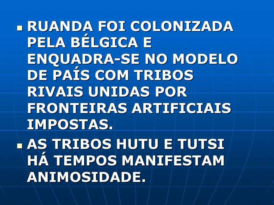 RUANDA FOI COLONIZADA PELA BÉLGICA E ENQUADRA-SE NO MODELO DE PAÍS COM TRIBOS RIVAIS UNIDAS POR FRONTEIRAS ARTIFICIAIS IMPOSTAS.