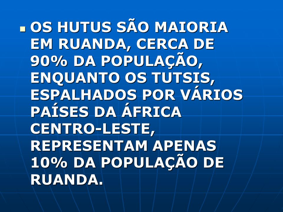 OS HUTUS SÃO MAIORIA EM RUANDA, CERCA DE 90% DA POPULAÇÃO, ENQUANTO OS TUTSIS, ESPALHADOS POR VÁRIOS PAÍSES DA ÁFRICA CENTRO-LESTE, REPRESENTAM APENAS 10% DA POPULAÇÃO DE RUANDA.