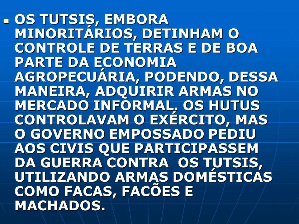 OS TUTSIS, EMBORA MINORITÁRIOS, DETINHAM O CONTROLE DE TERRAS E DE BOA PARTE DA ECONOMIA AGROPECUÁRIA, PODENDO, DESSA MANEIRA, ADQUIRIR ARMAS NO MERCADO INFORMAL.
