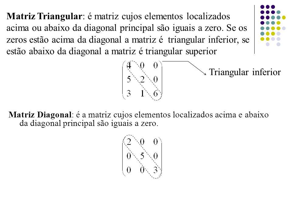 Matriz Triangular: é matriz cujos elementos localizados acima ou abaixo da diagonal principal são iguais a zero. Se os zeros estão acima da diagonal a matriz é triangular inferior, se estão abaixo da diagonal a matriz é triangular superior