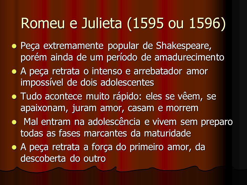 Romeu e Julieta (1595 ou 1596) Peça extremamente popular de Shakespeare, porém ainda de um período de amadurecimento.