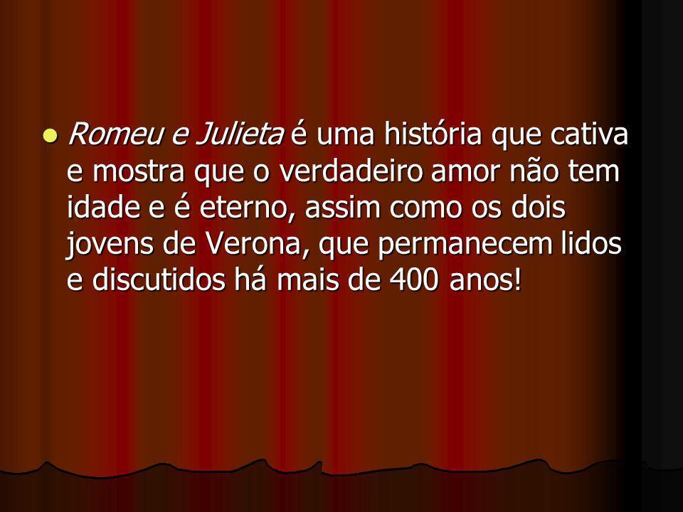 Romeu e Julieta é uma história que cativa e mostra que o verdadeiro amor não tem idade e é eterno, assim como os dois jovens de Verona, que permanecem lidos e discutidos há mais de 400 anos!