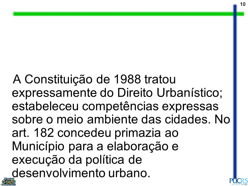 A Constituição de 1988 tratou expressamente do Direito Urbanístico; estabeleceu competências expressas sobre o meio ambiente das cidades.