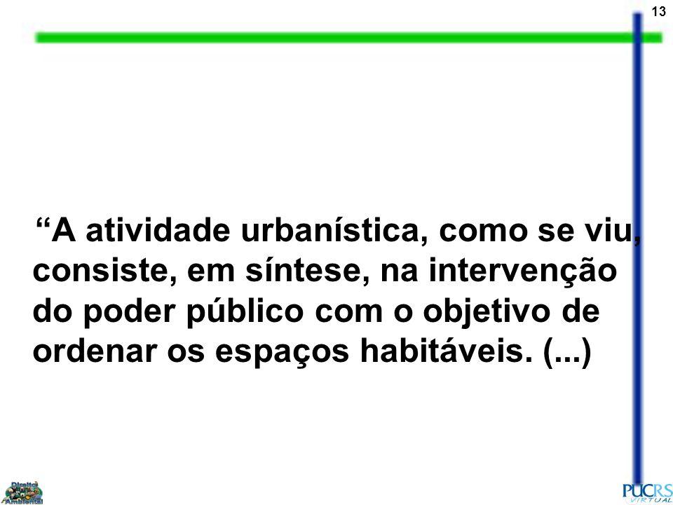 A atividade urbanística, como se viu, consiste, em síntese, na intervenção do poder público com o objetivo de ordenar os espaços habitáveis.