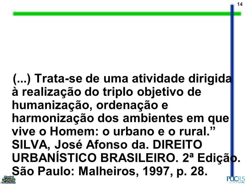 (...) Trata-se de uma atividade dirigida à realização do triplo objetivo de humanização, ordenação e harmonização dos ambientes em que vive o Homem: o urbano e o rural. SILVA, José Afonso da.