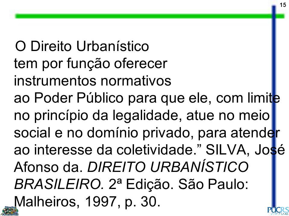 O Direito Urbanístico tem por função oferecer instrumentos normativos ao Poder Público para que ele, com limite no princípio da legalidade, atue no meio social e no domínio privado, para atender ao interesse da coletividade. SILVA, José Afonso da.