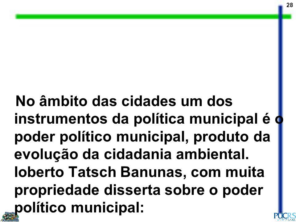 No âmbito das cidades um dos instrumentos da política municipal é o poder político municipal, produto da evolução da cidadania ambiental.