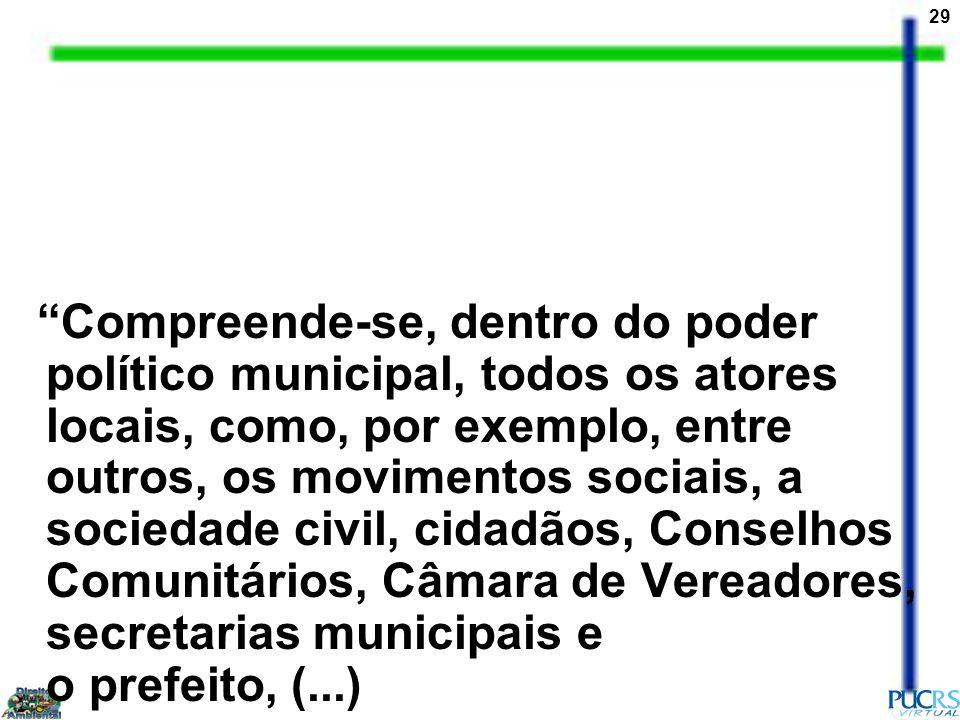 Compreende-se, dentro do poder político municipal, todos os atores locais, como, por exemplo, entre outros, os movimentos sociais, a sociedade civil, cidadãos, Conselhos Comunitários, Câmara de Vereadores, secretarias municipais e o prefeito, (...)