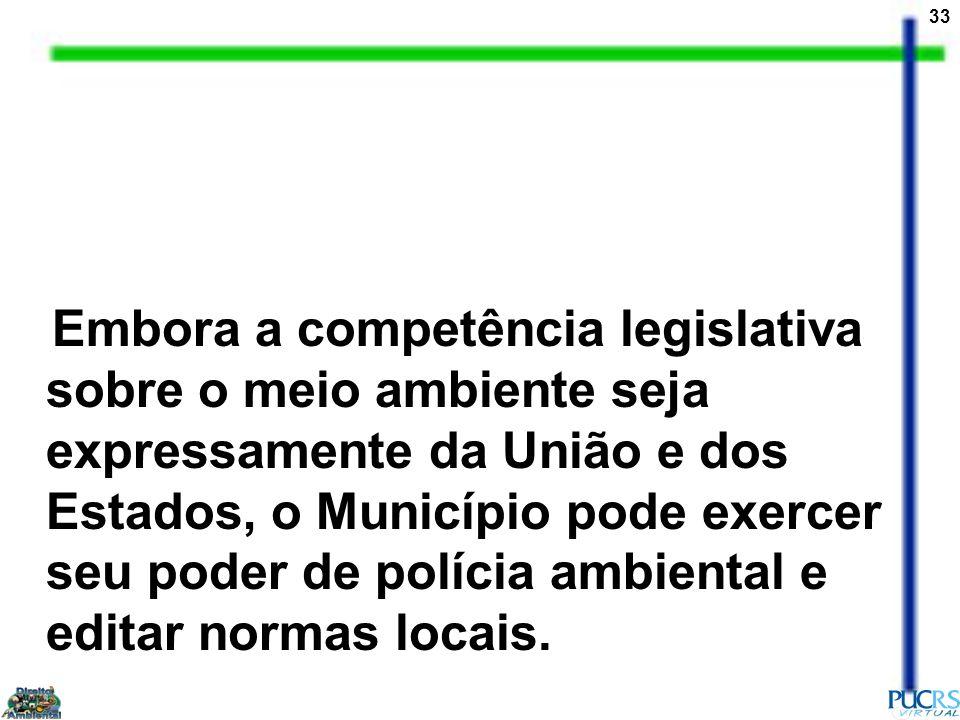 Embora a competência legislativa sobre o meio ambiente seja expressamente da União e dos Estados, o Município pode exercer seu poder de polícia ambiental e editar normas locais.