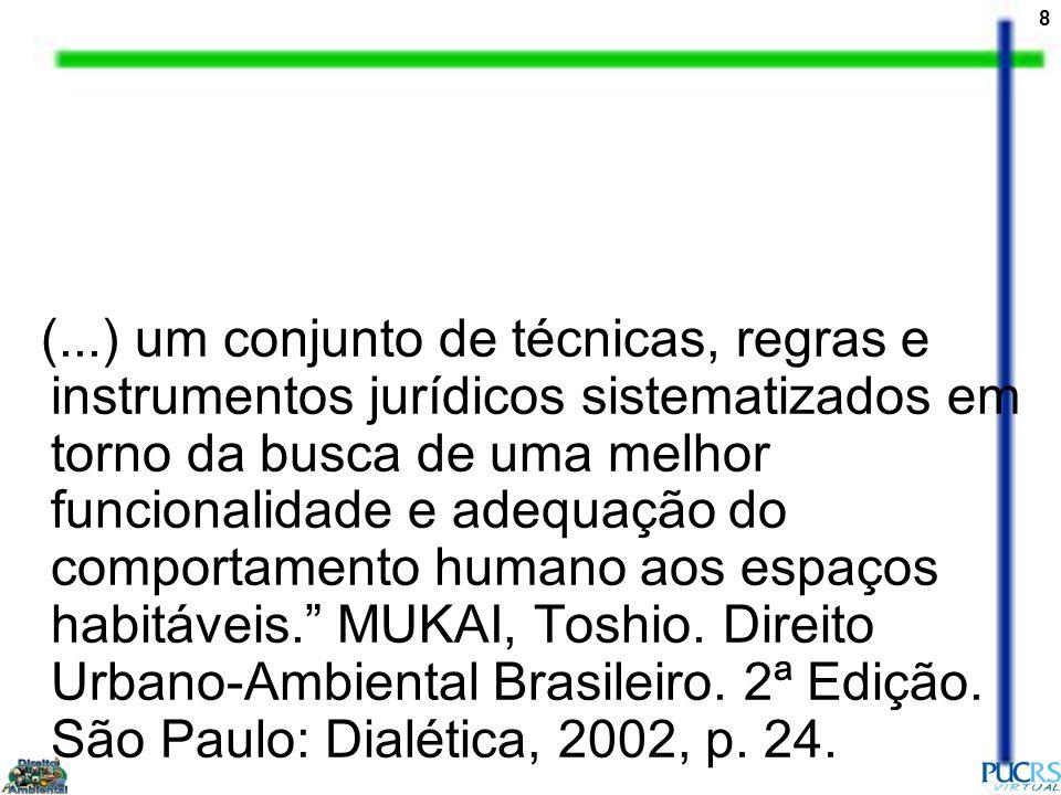 (...) um conjunto de técnicas, regras e instrumentos jurídicos sistematizados em torno da busca de uma melhor funcionalidade e adequação do comportamento humano aos espaços habitáveis. MUKAI, Toshio.