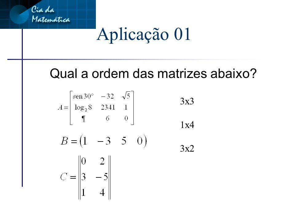 Aplicação 01 Qual a ordem das matrizes abaixo 3x3 1x4 3x2