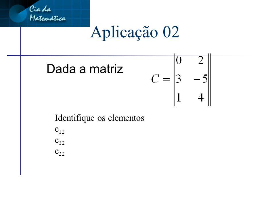 Aplicação 02 Dada a matriz Identifique os elementos c12 c32 c22