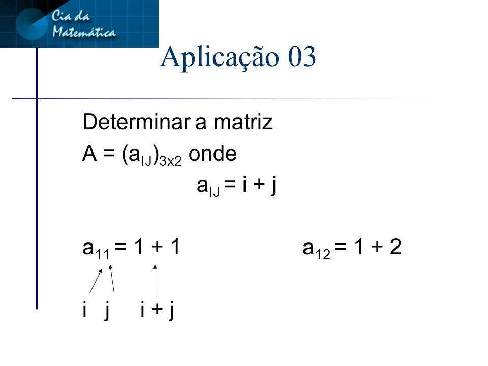 Aplicação 03 Determinar a matriz A = (aIJ)3x2 onde aIJ = i + j