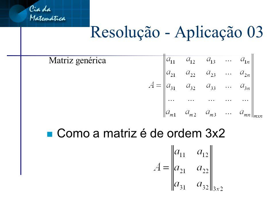 Resolução - Aplicação 03 Matriz genérica Como a matriz é de ordem 3x2