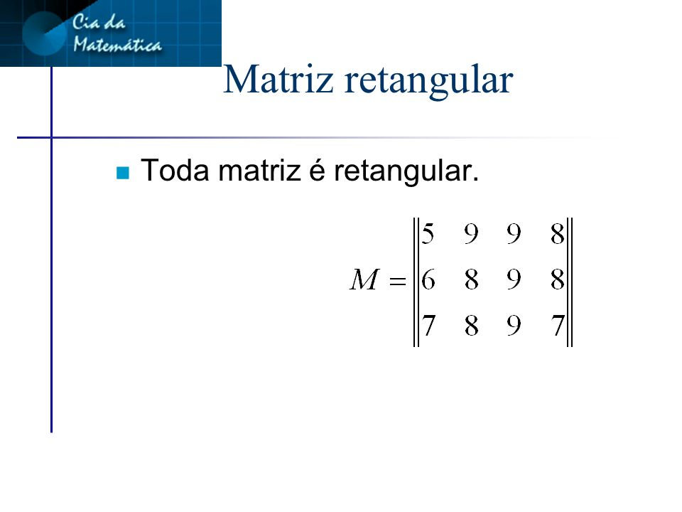 Matriz retangular Toda matriz é retangular.