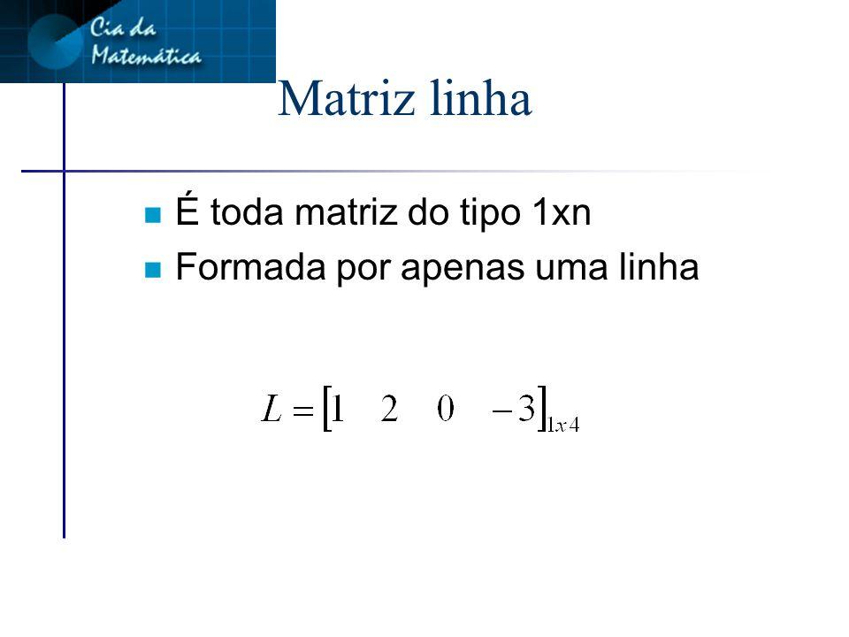 Matriz linha É toda matriz do tipo 1xn Formada por apenas uma linha